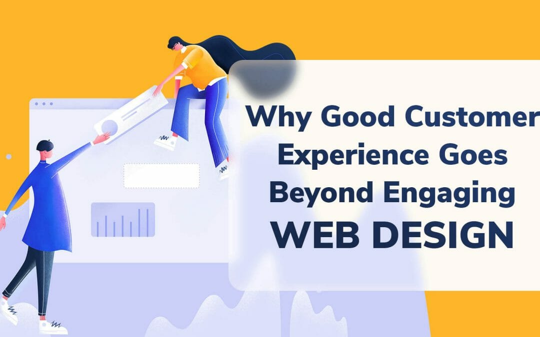 Why Good Customer Experience Goes Beyond Engaging Web Design